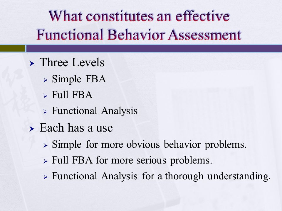 Three Levels Simple FBA Full FBA Functional Analysis Each has a use Simple for more obvious behavior problems. Full FBA for more serious problems. Fun