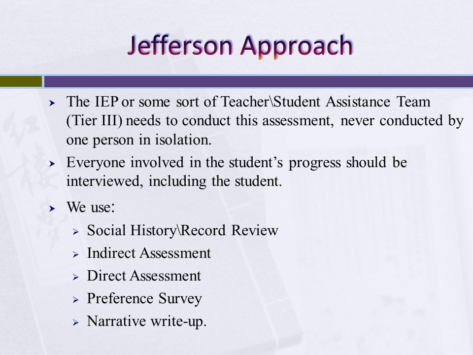 The IEP or some sort of Teacher\Student Assistance Team (Tier III) needs to conduct this assessment, never conducted by one person in isolation. Every