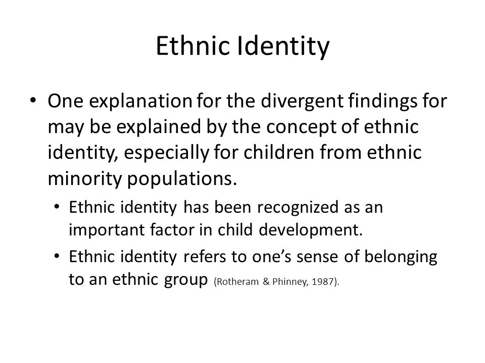Ethnic Identity One explanation for the divergent findings for may be explained by the concept of ethnic identity, especially for children from ethnic