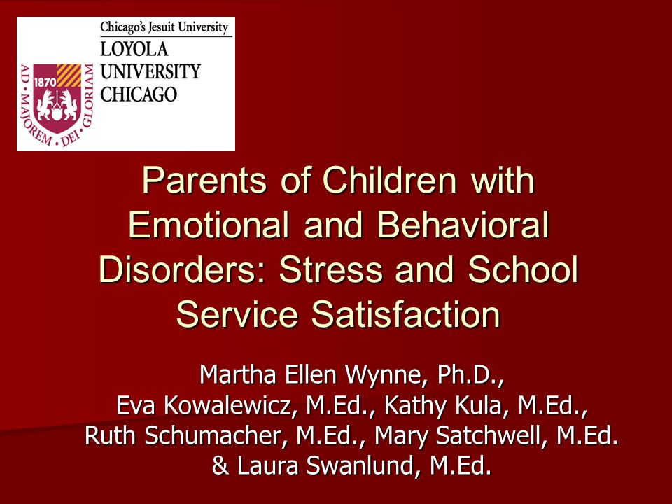 Parents of Children with Emotional and Behavioral Disorders: Stress and School Service Satisfaction Martha Ellen Wynne, Ph.D., Eva Kowalewicz, M.Ed.,