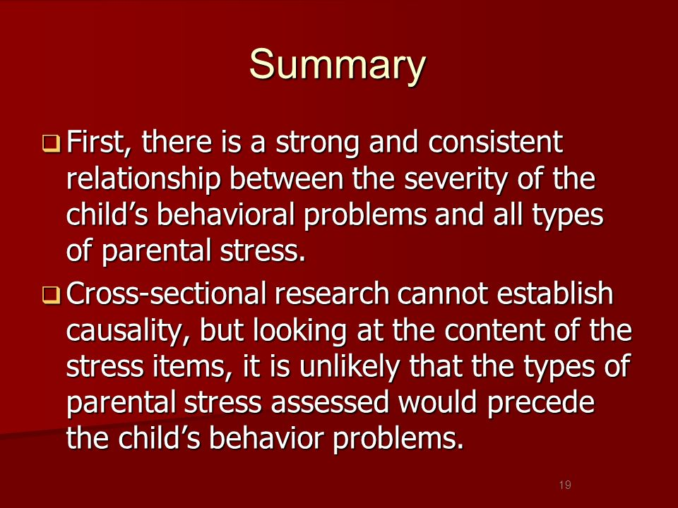Summary First, there is a strong and consistent relationship between the severity of the childs behavioral problems and all types of parental stress.
