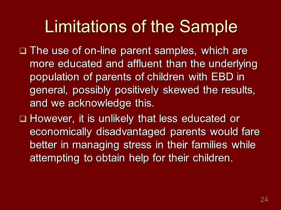 Limitations of the Sample The use of on-line parent samples, which are more educated and affluent than the underlying population of parents of children with EBD in general, possibly positively skewed the results, and we acknowledge this.