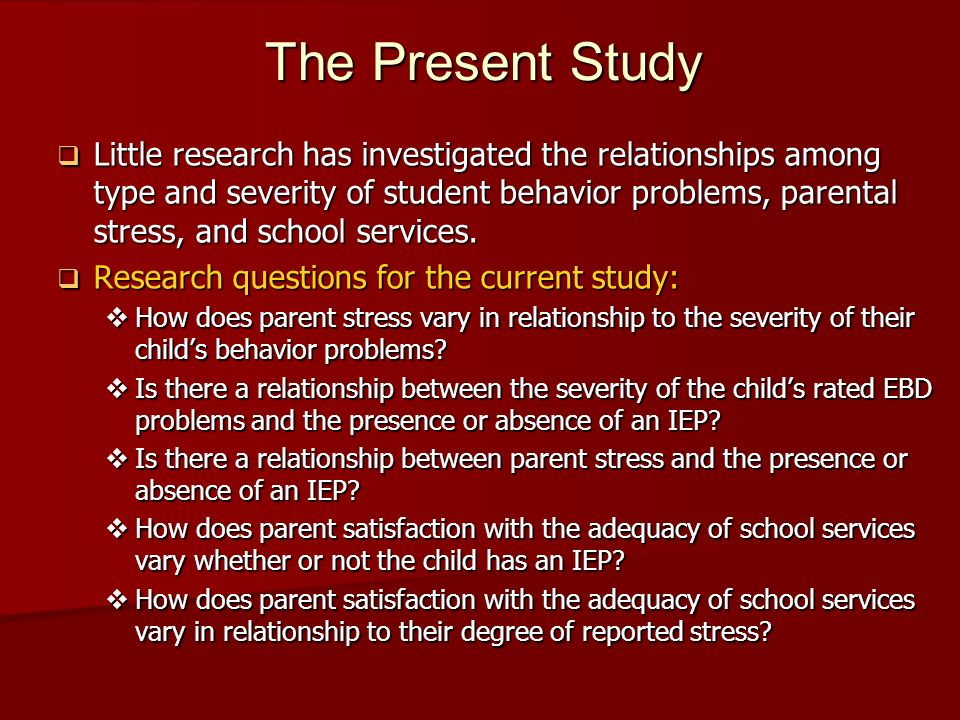 The Present Study Little research has investigated the relationships among type and severity of student behavior problems, parental stress, and school