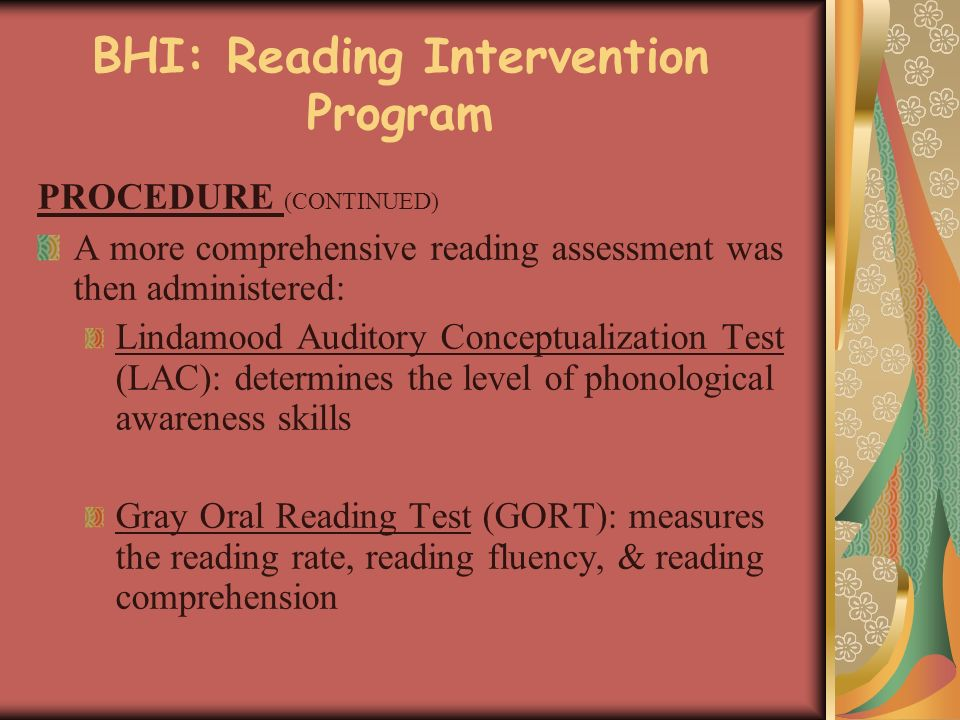 BHI: Reading Intervention Program PROCEDURE (CONTINUED) A more comprehensive reading assessment was then administered: Lindamood Auditory Conceptualization Test (LAC): determines the level of phonological awareness skills Gray Oral Reading Test (GORT): measures the reading rate, reading fluency, & reading comprehension
