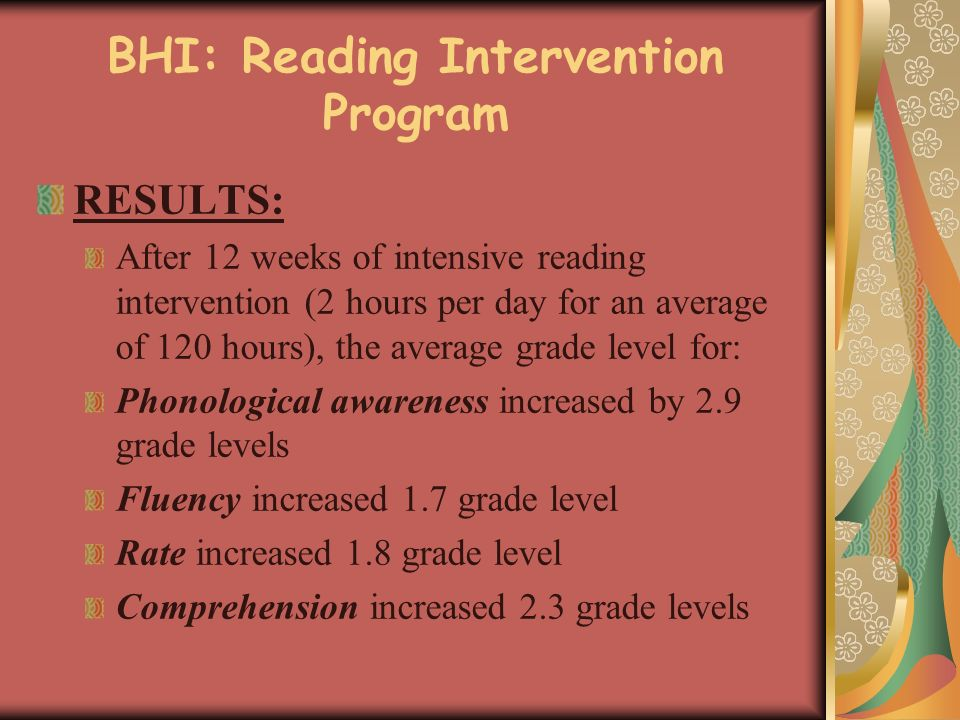 BHI: Reading Intervention Program RESULTS: After 12 weeks of intensive reading intervention (2 hours per day for an average of 120 hours), the average grade level for: Phonological awareness increased by 2.9 grade levels Fluency increased 1.7 grade level Rate increased 1.8 grade level Comprehension increased 2.3 grade levels