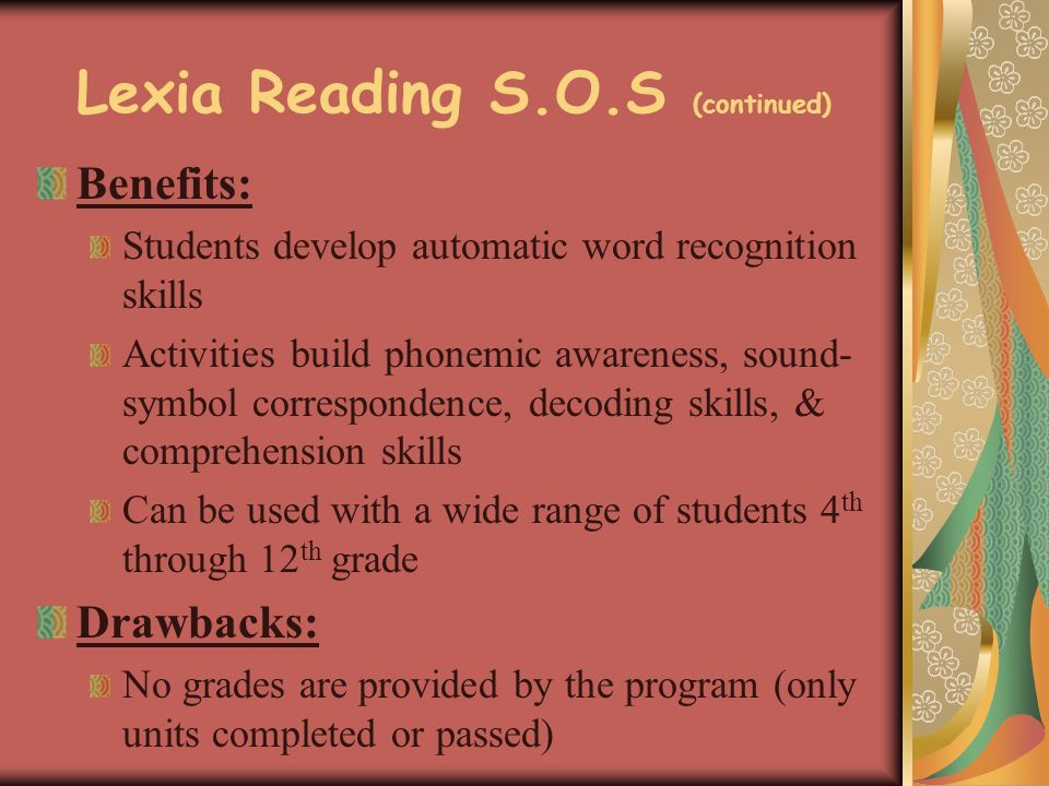 Lexia Reading S.O.S (continued) Benefits: Students develop automatic word recognition skills Activities build phonemic awareness, sound- symbol correspondence, decoding skills, & comprehension skills Can be used with a wide range of students 4 th through 12 th grade Drawbacks: No grades are provided by the program (only units completed or passed)