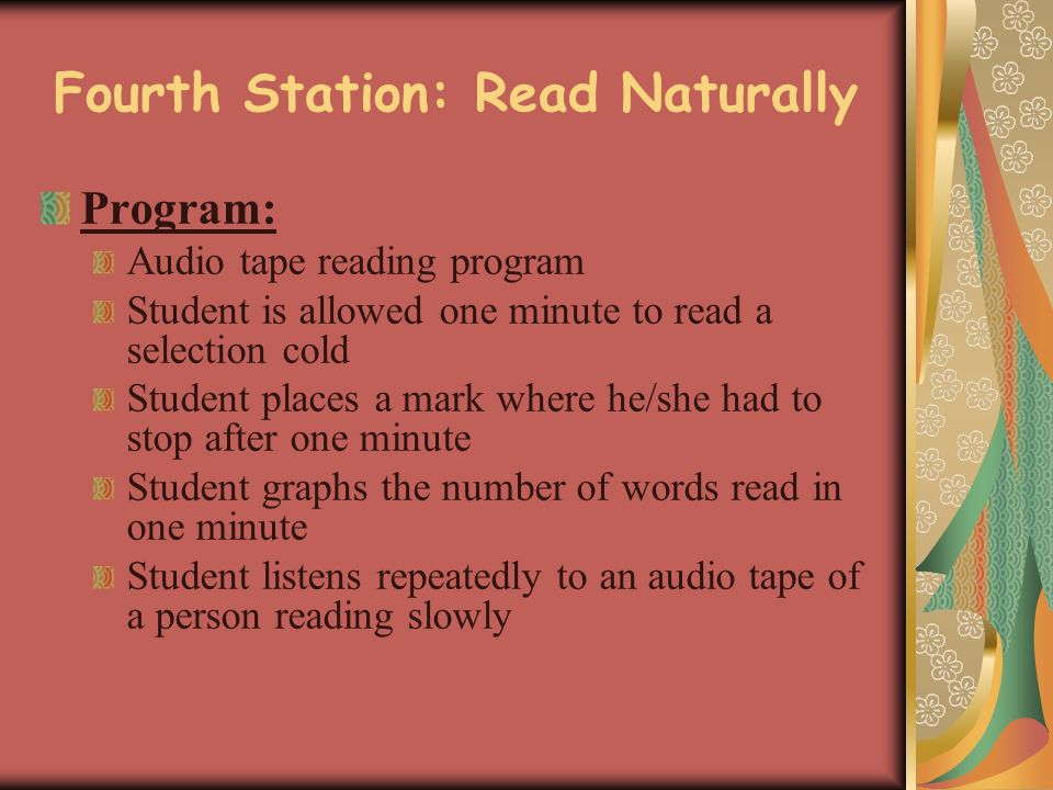 Fourth Station: Read Naturally Program: Audio tape reading program Student is allowed one minute to read a selection cold Student places a mark where he/she had to stop after one minute Student graphs the number of words read in one minute Student listens repeatedly to an audio tape of a person reading slowly