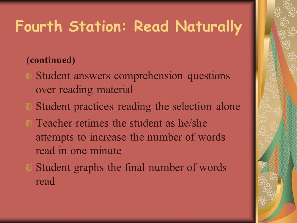 Fourth Station: Read Naturally (continued) Student answers comprehension questions over reading material Student practices reading the selection alone Teacher retimes the student as he/she attempts to increase the number of words read in one minute Student graphs the final number of words read
