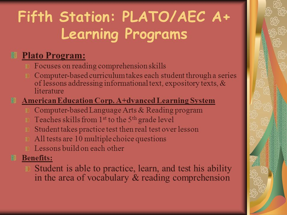 Fifth Station: PLATO/AEC A+ Learning Programs Plato Program: Focuses on reading comprehension skills Computer-based curriculum takes each student through a series of lessons addressing informational text, expository texts, & literature American Education Corp.