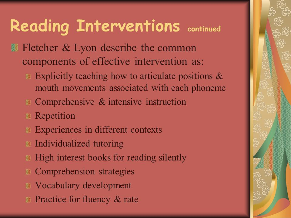 Reading Interventions continued Fletcher & Lyon describe the common components of effective intervention as: Explicitly teaching how to articulate positions & mouth movements associated with each phoneme Comprehensive & intensive instruction Repetition Experiences in different contexts Individualized tutoring High interest books for reading silently Comprehension strategies Vocabulary development Practice for fluency & rate