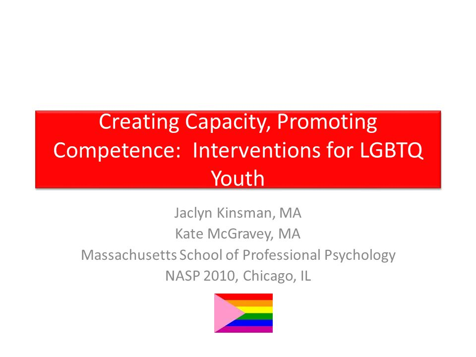 Creating Capacity, Promoting Competence: Interventions for LGBTQ Youth Jaclyn Kinsman, MA Kate McGravey, MA Massachusetts School of Professional Psychology NASP 2010, Chicago, IL