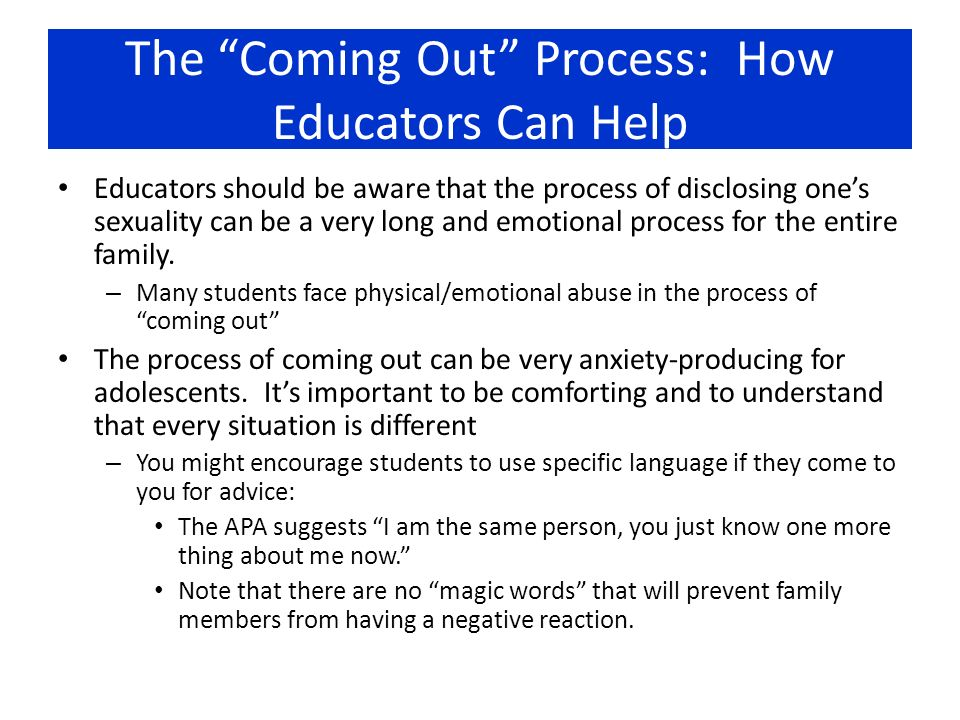 The Coming Out Process: How Educators Can Help Educators should be aware that the process of disclosing ones sexuality can be a very long and emotiona