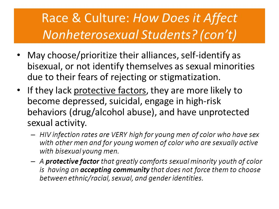 Race & Culture: How Does it Affect Nonheterosexual Students? (cont) May choose/prioritize their alliances, self-identify as bisexual, or not identify