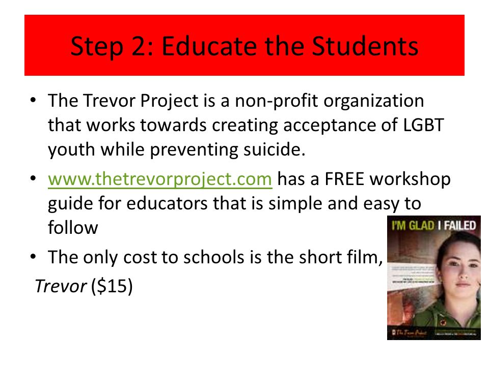 Step 2: Educate the Students The Trevor Project is a non-profit organization that works towards creating acceptance of LGBT youth while preventing sui