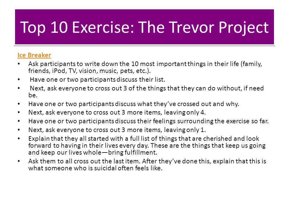 Top 10 Exercise: The Trevor Project Ice Breaker Ask participants to write down the 10 most important things in their life (family, friends, iPod, TV, vision, music, pets, etc.).