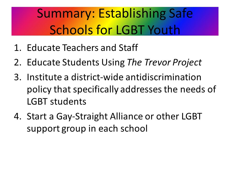 Summary: Establishing Safe Schools for LGBT Youth 1.Educate Teachers and Staff 2.Educate Students Using The Trevor Project 3.Institute a district-wide antidiscrimination policy that specifically addresses the needs of LGBT students 4.Start a Gay-Straight Alliance or other LGBT support group in each school