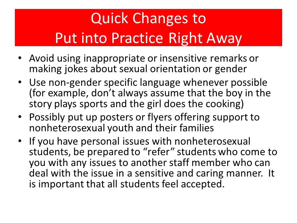 Quick Changes to Put into Practice Right Away Avoid using inappropriate or insensitive remarks or making jokes about sexual orientation or gender Use
