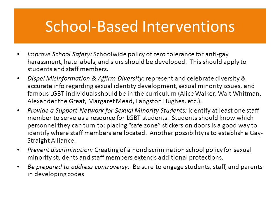 School-Based Interventions Improve School Safety: Schoolwide policy of zero tolerance for anti-gay harassment, hate labels, and slurs should be develo