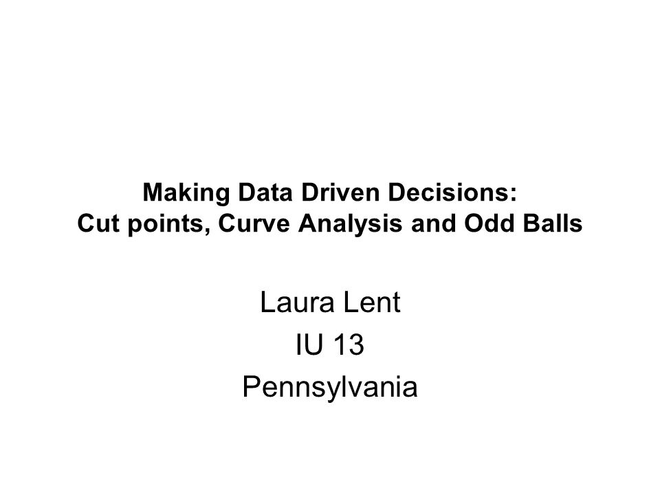 Making Data Driven Decisions: Cut points, Curve Analysis and Odd Balls Laura Lent IU 13 Pennsylvania