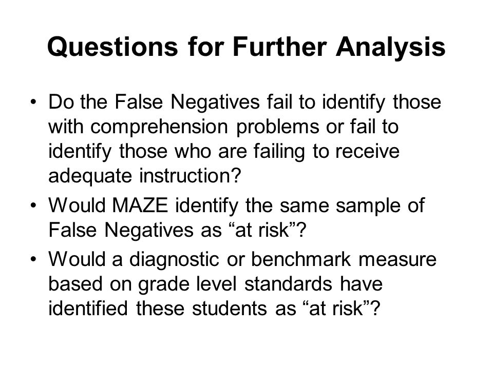 Questions for Further Analysis Do the False Negatives fail to identify those with comprehension problems or fail to identify those who are failing to receive adequate instruction.