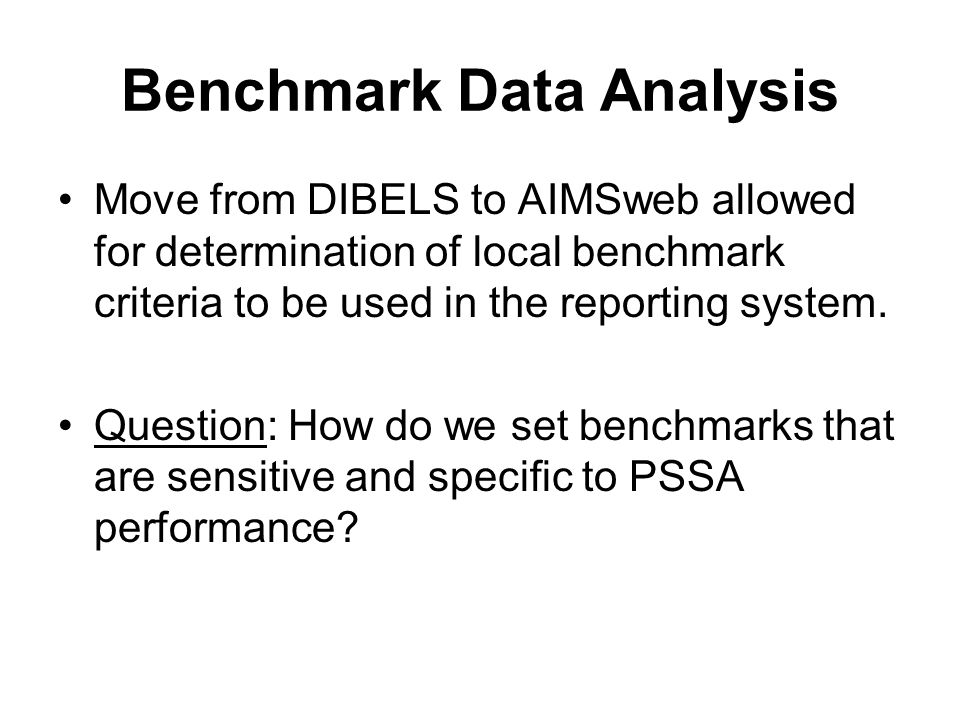 Benchmark Data Analysis Move from DIBELS to AIMSweb allowed for determination of local benchmark criteria to be used in the reporting system.