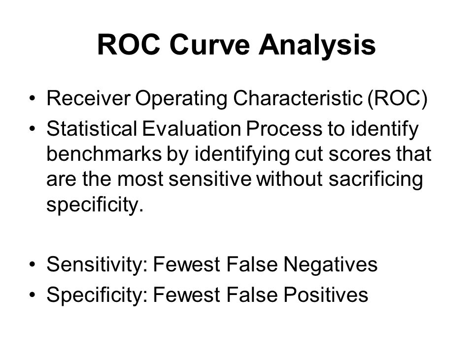 ROC Curve Analysis Receiver Operating Characteristic (ROC) Statistical Evaluation Process to identify benchmarks by identifying cut scores that are the most sensitive without sacrificing specificity.