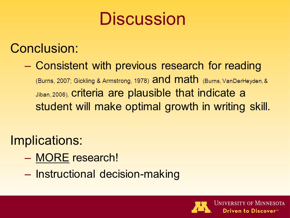 Discussion Conclusion: –Consistent with previous research for reading (Burns, 2007; Gickling & Armstrong, 1978) and math (Burns, VanDerHeyden, & Jiban, 2006), criteria are plausible that indicate a student will make optimal growth in writing skill.