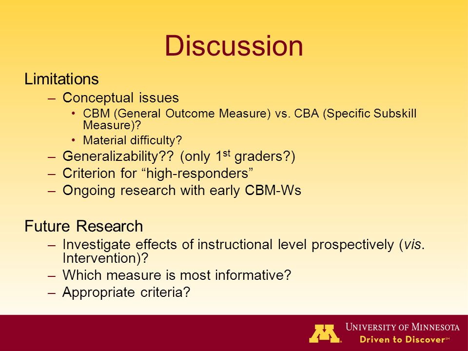 Discussion Limitations –Conceptual issues CBM (General Outcome Measure) vs. CBA (Specific Subskill Measure)? Material difficulty? –Generalizability??