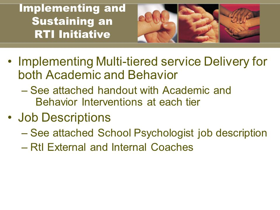 Implementing Multi-tiered service Delivery for both Academic and Behavior –See attached handout with Academic and Behavior Interventions at each tier Job Descriptions –See attached School Psychologist job description –RtI External and Internal Coaches Implementing and Sustaining an RTI Initiative