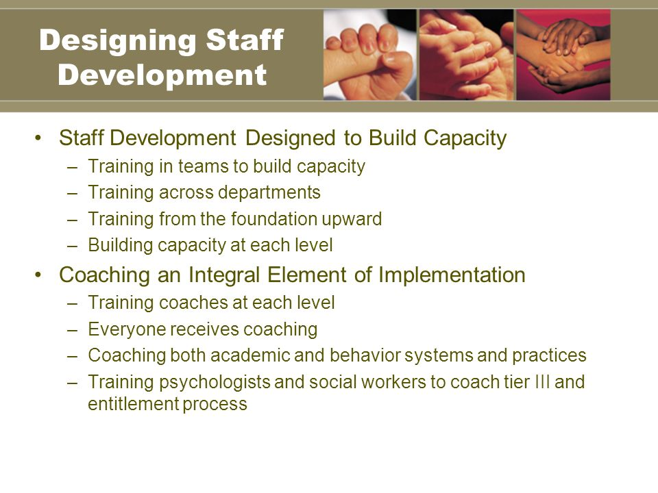 Staff Development Designed to Build Capacity –Training in teams to build capacity –Training across departments –Training from the foundation upward –Building capacity at each level Coaching an Integral Element of Implementation –Training coaches at each level –Everyone receives coaching –Coaching both academic and behavior systems and practices –Training psychologists and social workers to coach tier III and entitlement process Designing Staff Development