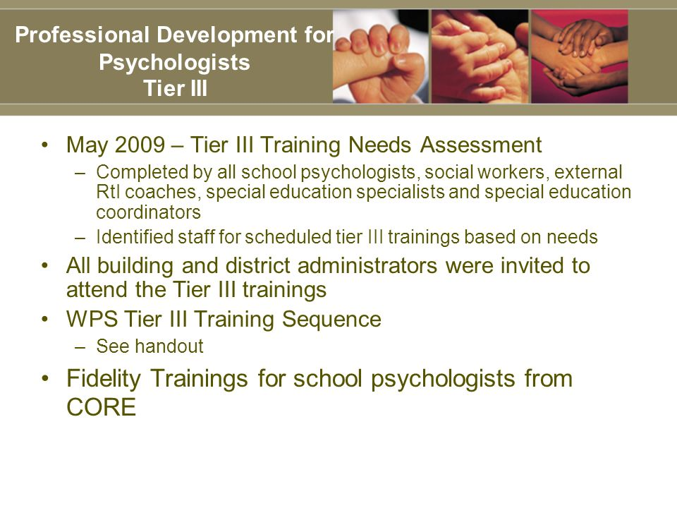 May 2009 – Tier III Training Needs Assessment –Completed by all school psychologists, social workers, external RtI coaches, special education specialists and special education coordinators –Identified staff for scheduled tier III trainings based on needs All building and district administrators were invited to attend the Tier III trainings WPS Tier III Training Sequence –See handout Fidelity Trainings for school psychologists from CORE Professional Development for Psychologists Tier III