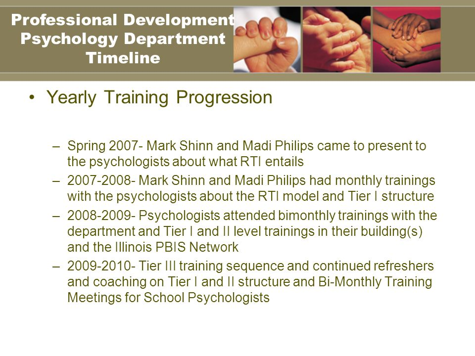 Yearly Training Progression –Spring 2007- Mark Shinn and Madi Philips came to present to the psychologists about what RTI entails –2007-2008- Mark Shinn and Madi Philips had monthly trainings with the psychologists about the RTI model and Tier I structure –2008-2009- Psychologists attended bimonthly trainings with the department and Tier I and II level trainings in their building(s) and the Illinois PBIS Network –2009-2010- Tier III training sequence and continued refreshers and coaching on Tier I and II structure and Bi-Monthly Training Meetings for School Psychologists Professional Development Psychology Department Timeline