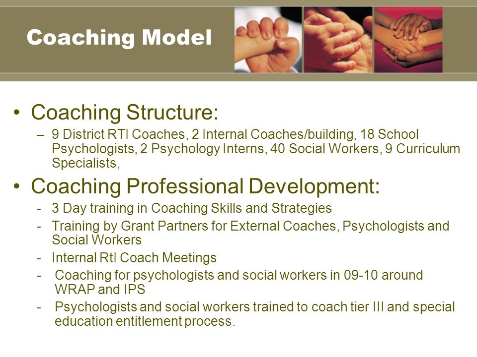 Coaching Structure: –9 District RTI Coaches, 2 Internal Coaches/building, 18 School Psychologists, 2 Psychology Interns, 40 Social Workers, 9 Curriculum Specialists, Coaching Professional Development: -3 Day training in Coaching Skills and Strategies -Training by Grant Partners for External Coaches, Psychologists and Social Workers -Internal RtI Coach Meetings -Coaching for psychologists and social workers in 09-10 around WRAP and IPS -Psychologists and social workers trained to coach tier III and special education entitlement process.