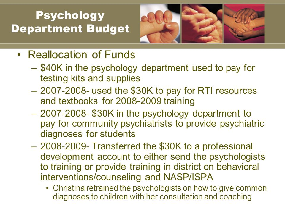 Reallocation of Funds –$40K in the psychology department used to pay for testing kits and supplies –2007-2008- used the $30K to pay for RTI resources and textbooks for 2008-2009 training –2007-2008- $30K in the psychology department to pay for community psychiatrists to provide psychiatric diagnoses for students –2008-2009- Transferred the $30K to a professional development account to either send the psychologists to training or provide training in district on behavioral interventions/counseling and NASP/ISPA Christina retrained the psychologists on how to give common diagnoses to children with her consultation and coaching Psychology Department Budget