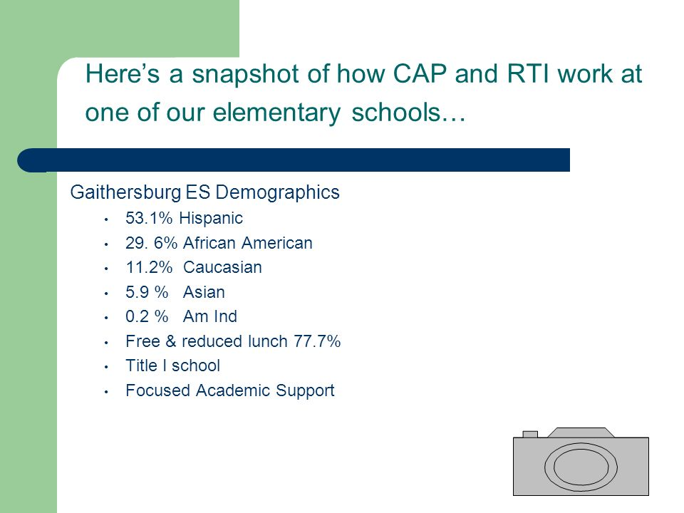 Heres a snapshot of how CAP and RTI work at one of our elementary schools… Gaithersburg ES Demographics 53.1% Hispanic 29. 6% African American 11.2% C