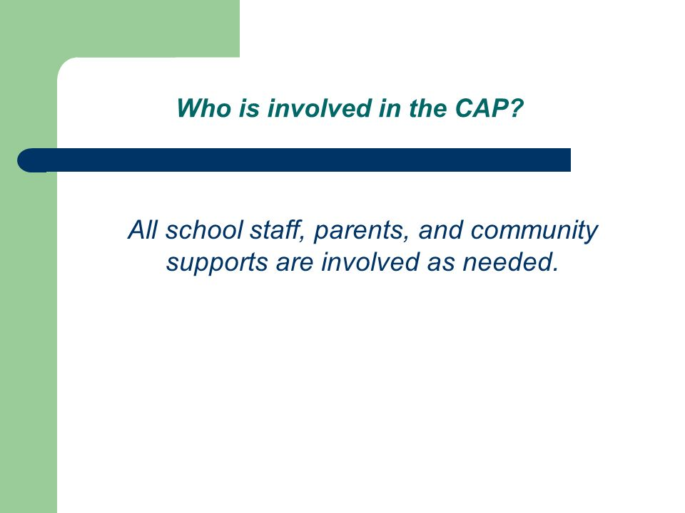 Who is involved in the CAP? All school staff, parents, and community supports are involved as needed.