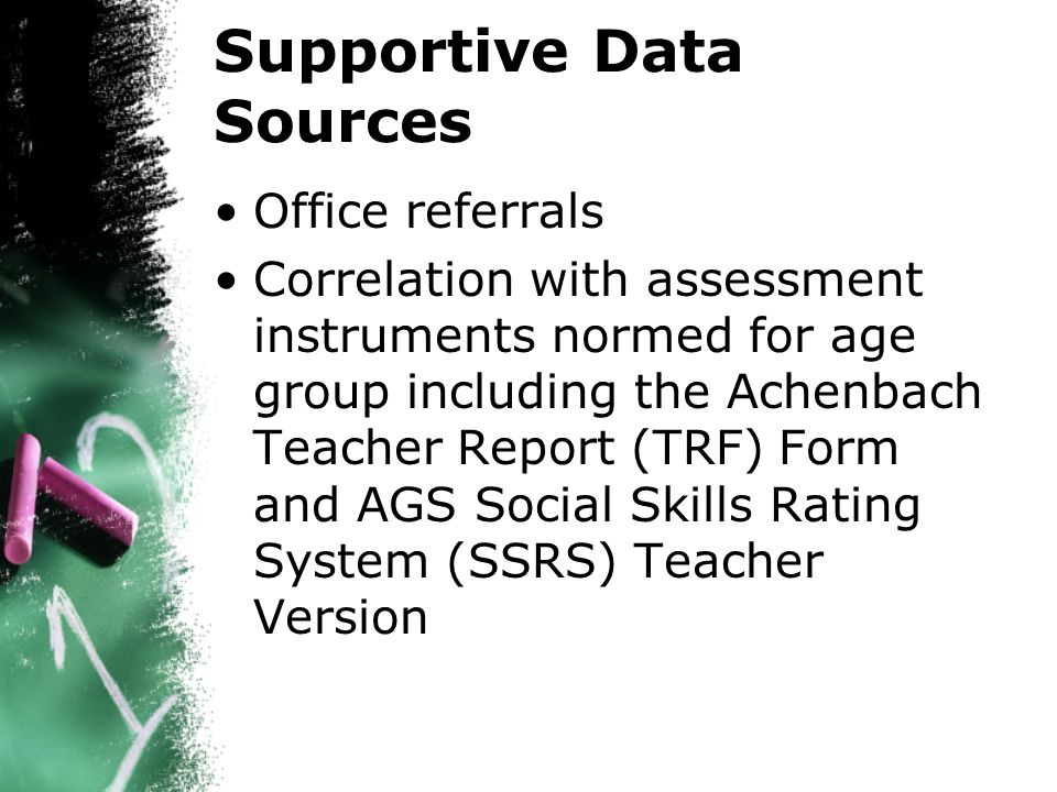 Supportive Data Sources Office referrals Correlation with assessment instruments normed for age group including the Achenbach Teacher Report (TRF) Form and AGS Social Skills Rating System (SSRS) Teacher Version