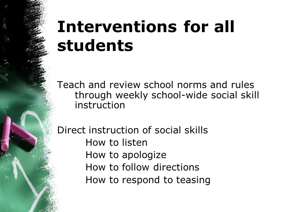 Interventions for all students Teach and review school norms and rules through weekly school-wide social skill instruction Direct instruction of social skills How to listen How to apologize How to follow directions How to respond to teasing