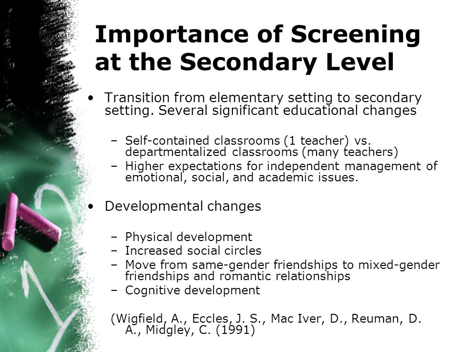 Importance of Screening at the Secondary Level Transition from elementary setting to secondary setting.