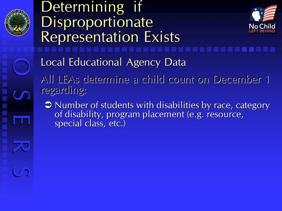 O S E R S Determining if Disproportionate Representation Exists Local Educational Agency Data All LEAs determine a child count on December 1 regarding: Number of students with disabilities by race, category of disability, program placement (e.g.