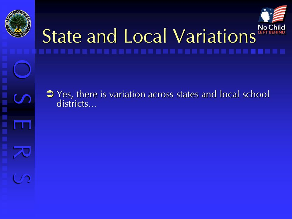 O S E R S State and Local Variations Yes, there is variation across states and local school districts… Yes, there is variation across states and local school districts…