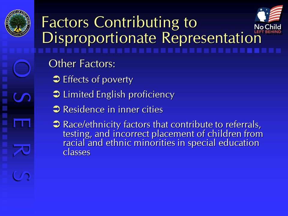 O S E R S Factors Contributing to Disproportionate Representation Other Factors: Effects of poverty Effects of poverty Limited English proficiency Limited English proficiency Residence in inner cities Residence in inner cities Race/ethnicity factors that contribute to referrals, testing, and incorrect placement of children from racial and ethnic minorities in special education classes Race/ethnicity factors that contribute to referrals, testing, and incorrect placement of children from racial and ethnic minorities in special education classes