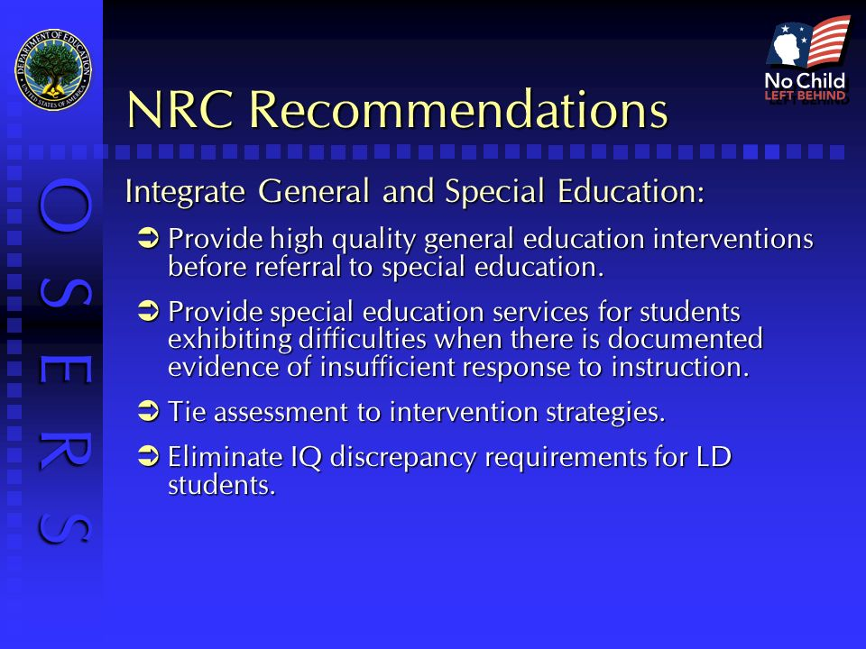 O S E R S NRC Recommendations Integrate General and Special Education: Provide high quality general education interventions before referral to special education.