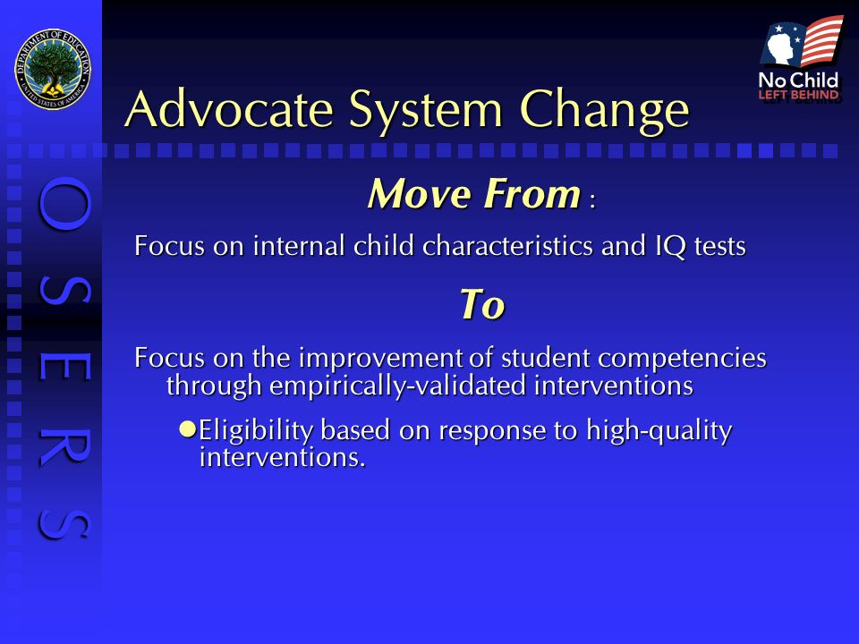 O S E R S Advocate System Change Move From : Focus on internal child characteristics and IQ tests To Focus on the improvement of student competencies through empirically-validated interventions Eligibility based on response to high-quality interventions.
