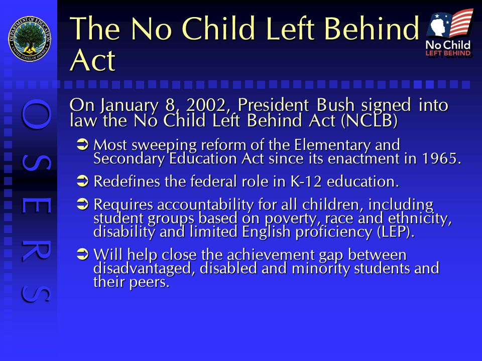 O S E R S The No Child Left Behind Act On January 8, 2002, President Bush signed into law the No Child Left Behind Act (NCLB) Most sweeping reform of the Elementary and Secondary Education Act since its enactment in 1965.