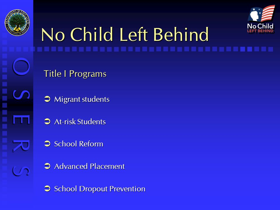 O S E R S No Child Left Behind Title I Programs Migrant students Migrant students At-risk Students At-risk Students School Reform School Reform Advanced Placement Advanced Placement School Dropout Prevention School Dropout Prevention