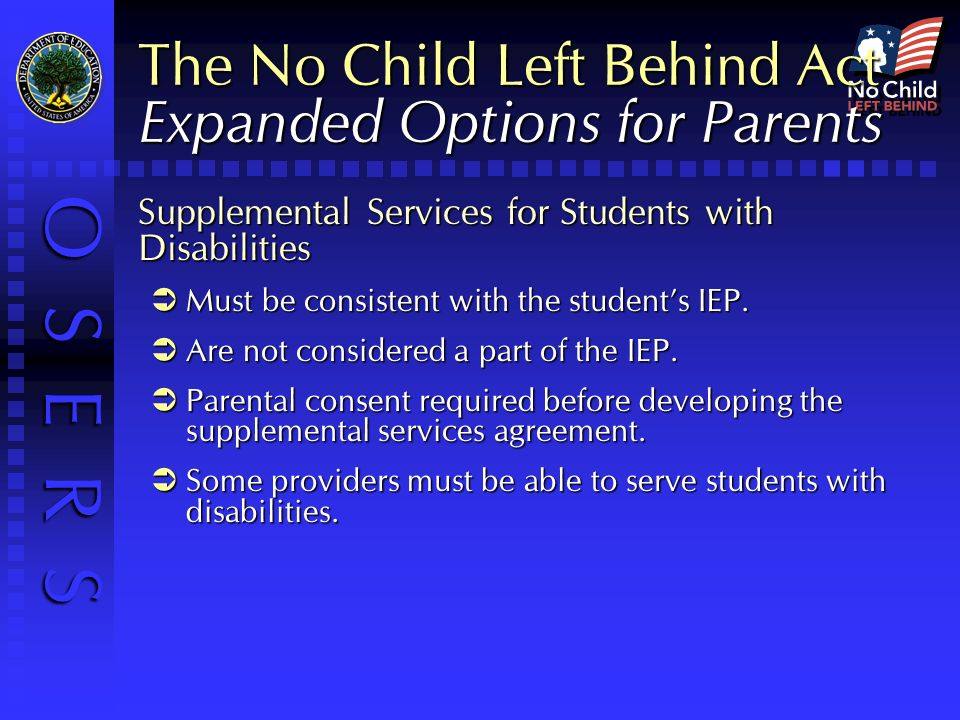 O S E R S The No Child Left Behind Act Expanded Options for Parents Supplemental Services for Students with Disabilities Must be consistent with the students IEP.