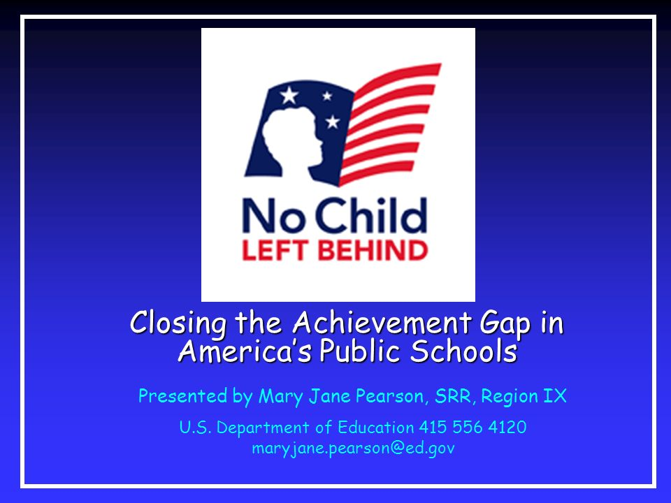 Closing the Achievement Gap in Americas Public Schools Presented by Mary Jane Pearson, SRR, Region IX U.S. Department of Education 415 556 4120 maryja