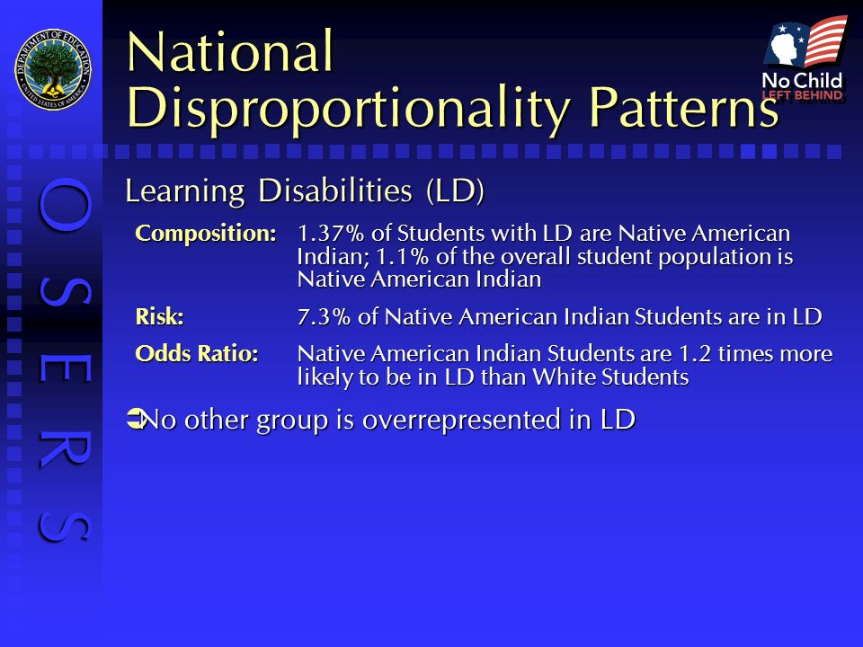 O S E R S National Disproportionality Patterns Learning Disabilities (LD) Composition:1.37% of Students with LD are Native American Indian; 1.1% of the overall student population is Native American Indian Risk: 7.3% of Native American Indian Students are in LD Odds Ratio: Native American Indian Students are 1.2 times more likely to be in LD than White Students No other group is overrepresented in LD No other group is overrepresented in LD