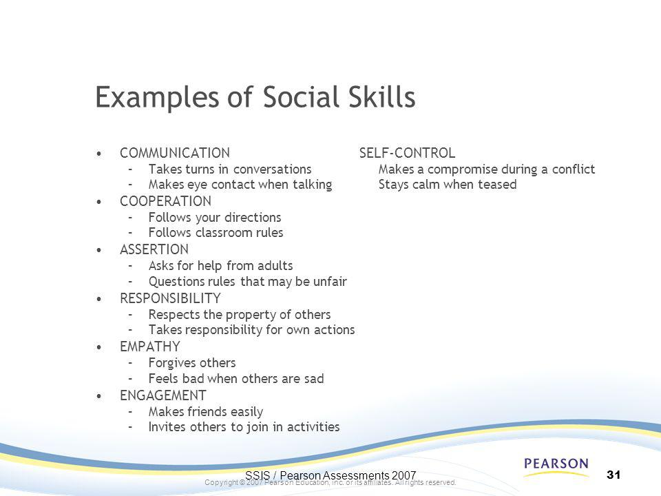 Copyright © 2007 Pearson Education, inc. or its affiliates. All rights reserved. Examples of Social Skills COMMUNICATIONSELF-CONTROL –Takes turns in c